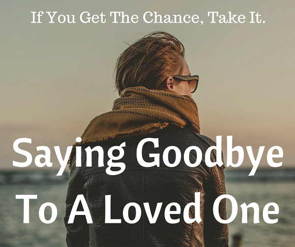 If You Get The Chance, Take It: Saying Goodbye To A Loved One