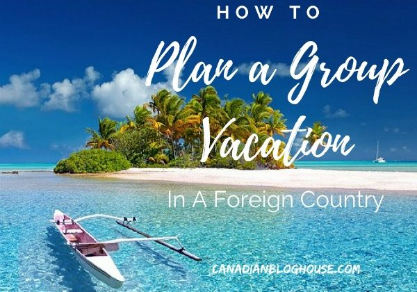 How To Plan a Group Vacation in a Foreign Country