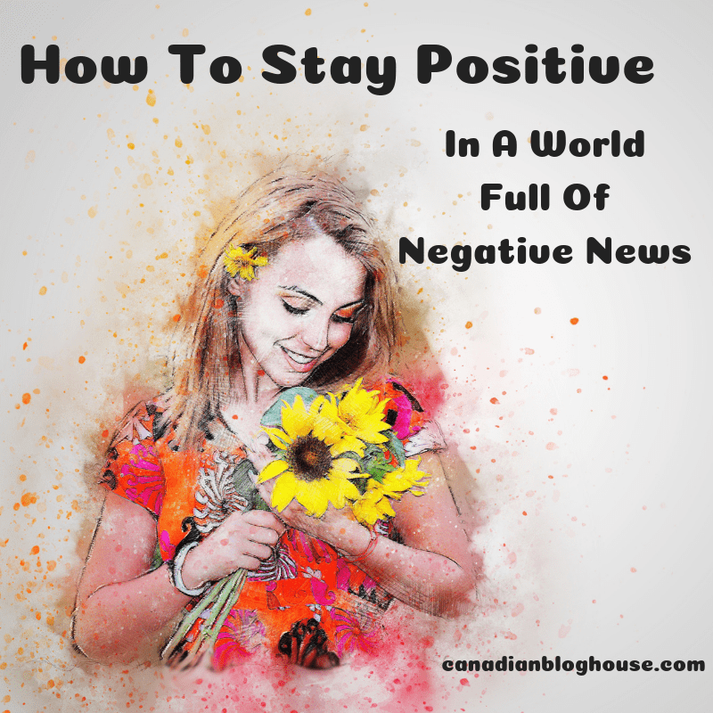 How To Stay Positive In A World Full Of Negative News